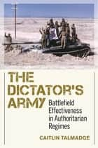 The Dictator's Army - Battlefield Effectiveness in Authoritarian Regimes ebook by Caitlin Talmadge