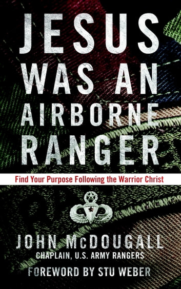 Jesus Was an Airborne Ranger - Find Your Purpose Following the Warrior Christ ebook by John McDougall
