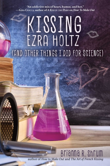 Kissing Ezra Holtz (and Other Things I Did for Science) ebook by Brianna R. Shrum