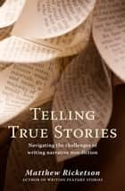 Telling True Stories - Navigating the challenges of writing narrative non-fiction ebook by Matthew Ricketson