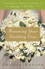 Renewing Your Wedding Vows - A Complete Planning Guide to Saying I Still Do ebook by Kobo.Web.Store.Products.Fields.ContributorFieldViewModel