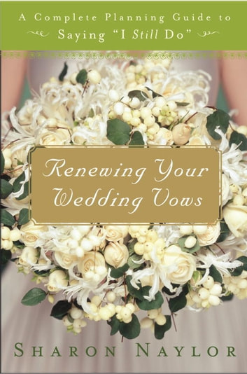 Renewing Your Wedding Vows - A Complete Planning Guide to Saying I Still Do ebook by Sharon Naylor
