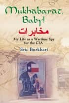 Mukhabarat, Baby! My Life as a Wartime Spy for the CIA ebook by Eric Burkhart