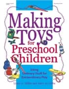 Making Toys for Preschool Children - Using Ordinary Stuff for Extraordinary Play ebook by Linda Miller, Mary Jo Gibbs