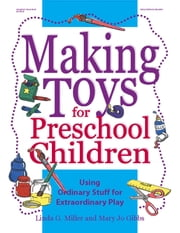 Making Toys for Preschool Children - Using Ordinary Stuff for Extraordinary Play ebook by Linda Miller,Mary Jo Gibbs