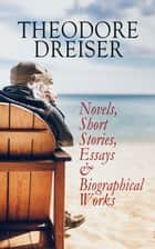THEODORE DREISER: Novels, Short Stories, Essays & Biographical Works - Sister Carrie, The Titan, Jennie Gerhardt, The Financier, The Genius, An American Tragedy, The Stoic, Free and Other Stories, Twelve Men, Hey Rub-a-Dub-Dub… ebook by Theodore Dreiser