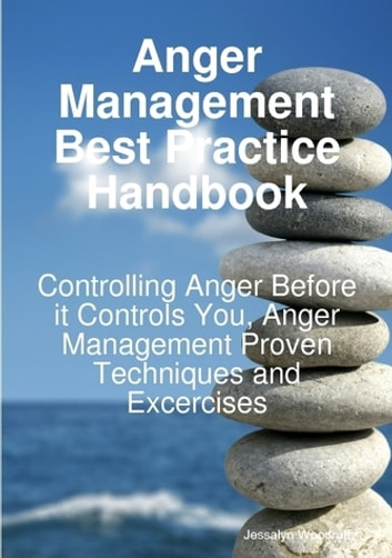 Anger Management Best Practice Handbook: Controlling Anger Before it Controls You, Anger Management Proven Techniques and Excercises ebook by Jessalyn Woodruff