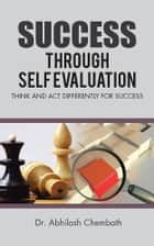 Success Through Self Evaluation - Think and Act Differently for Success ebook by Dr. Abhilash Chembath