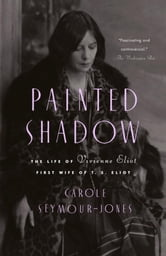 Painted Shadow - The Life of Vivienne Eliot, First Wife of T. S. Eliot ebook by Carole Seymour-Jones