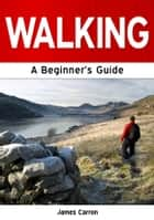 Walking: A Beginner's Guide ebook by James Carron