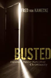 Busted - Exposing Popular Myths about Christianity ebook by Fred von Kamecke