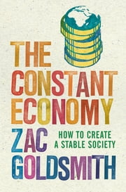 The Constant Economy - How to Create a Stable Society ebook by Zac Goldsmith