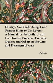 Sherley's Cat Book, Being Their Famous Hints to Cat Lovers - A Manual for the Daily Use of Cat Owners, Breeders, Fanciers, Dealers and Others in the Care and Treatment of Cats ebook by Anon.