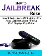How to Jailbreak Roku - Unlock Roku, Roku Stick, Roku Ultra, Roku Express, Roku TV with Kodi Step by Step Guide ebook by Jonathan Gates