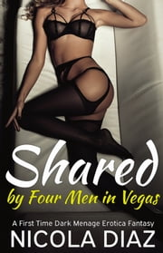 Shared by Four Men in Vegas - A First Time Dark Menage Erotica Fantasy ebook by Nicola Diaz