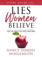 Lies Women Believe Study Guide - And the Truth that Sets Them Free ebook by Nancy DeMoss Wolgemuth