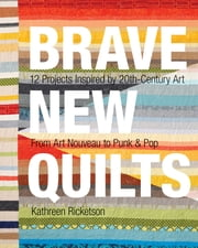Brave New Quilts - 12 Projects Inspired by 20th-Century Art • From Art Nouveau to Punk & Pop ebook by Kathreen Ricketson