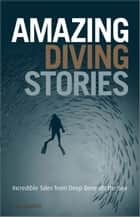 Amazing Diving Stories - Incredible Tales from Deep Beneath the Sea ebook by John Bantin
