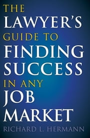 The Lawyer's Guide to Finding Success in Any Job Market ebook by Richard L Hermann