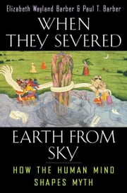 When They Severed Earth from Sky - How the Human Mind Shapes Myth  ebook de Elizabeth Wayland Barber, Paul T. Barber