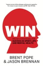 Win - Proven Strategies for Success in Sport, Life and Mental Health. ebook by Brent Pope, Jason Brennan