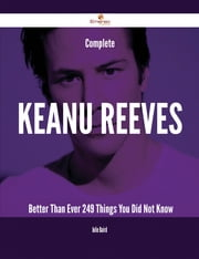 Complete Keanu Reeves- Better Than Ever - 249 Things You Did Not Know ebook by Julie Baird