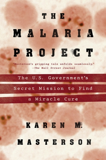 The Malaria Project - The U.S. Government's Secret Mission to Find a Miracle Cure ebook by Karen M. Masterson