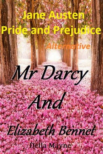 Mr Darcy and Elizabeth Bennet: Jane Austen Pride and Prejudice Alternative ebook by Della Mayne