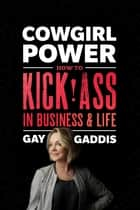 Cowgirl Power - How to Kick Ass in Business and Life ebook by Gay Gaddis