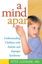 A Mind Apart - Understanding Children with Autism and Asperger Syndrome ebook by Peter Szatmari, MD
