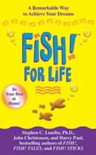 Fish! for Life - A Remarkable Way to Achieve Your Dreams ebook by Stephen C. Lundin, John Christensen, Harry Paul