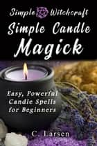Simple Candle Magick: Easy, Powerful Candle Spells for Beginners to Wicca and Witchcraft ebook by C. Larsen