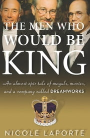 The Men Who Would Be King - An Almost Epic Tale of Moguls, Movies, and a Company Called DreamWorks ebook by Nicole LaPorte