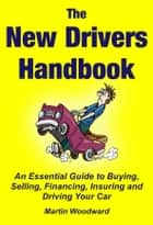 The New Drivers Handbook - An Essential Guide to Buying, Selling, Financing, Insuring and Driving Your Car ebook by Martin Woodward