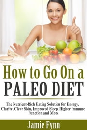 How to Go On a Paleo Diet: The Nutrient-Rich Eating Solution for Energy, Clarity, Clear Skin, Improved Sleep, Higher Immune Function and More ebook by Jamie Fynn