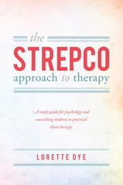 The STREPCO-approach to therapy - A study guide for psychology and counselling students to practical client therapy ebook by Lorette Dye