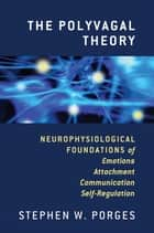 The Polyvagal Theory: Neurophysiological Foundations of Emotions, Attachment, Communication, and Self-regulation (Norton Series on Interpersonal Neurobiology) ebook by Stephen W. Porges