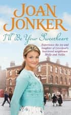 I'll Be Your Sweetheart - A heart-warming saga of mothers, daughters and best friends (Molly and Nellie series, Book 8) ebook by Joan Jonker