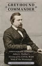 Greyhound Commander - Confederate General John G. Walker's History of the Civil War West of the Mississippi ebook by Richard Lowe