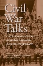 Civil War Talks - Further Reminiscences of George S. Bernard and His Fellow Veterans ebook by George S. Bernard, Hampton Newsome, John Horn,...
