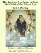 The Aquarian Gospel of Jesus the Christ: The Philosophic and Practical Basis of the Religion of the Aquarian Age of the World and of The Church Universal ebook by Levi H. Dowling