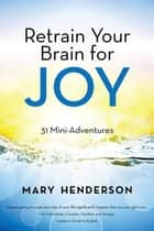 Retrain Your Brain for Joy - 31 Mini-Adventures eBook by Mary Henderson