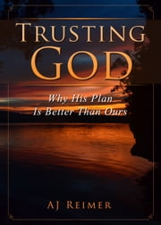 Trusting God - Why His Plan Is Better Than Ours ebook by A.J. Reimer