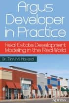 Argus Developer in Practice - Real Estate Development Modeling in the Real World ebook by Tim M. Havard