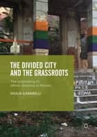 The Divided City and the Grassroots - The (Un)making of Ethnic Divisions in Mostar ebook by Giulia Carabelli