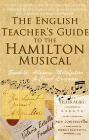 The English Teacher's Guide to the Hamilton Musical: Symbols, Allegory, Metafiction, and Clever Language ebook by Valerie Estelle Frankel
