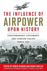 The Influence of Airpower upon History - Statesmanship, Diplomacy, and Foreign Policy since 1903 ebook by Robin Higham,Mark Parillo,Richard B. Myers USAF (Ret.),John H. Morrow Jr.,Patrick Facon,Richard R. Muller,David R. Jones,Rene De La Pedraja,Jeffery S. Underwood,Douglas V. Smith,Kent S. Coleman,Andrew S. Erickson,Mark Parillo,Robin Higham