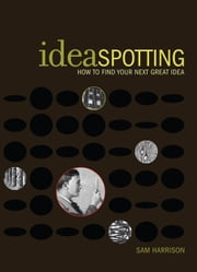 IdeaSpotting - How to Find Your Next Great Idea ebook by Sam Harrison
