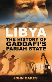 Libya - The History of Gaddafi's Pariah State ebook by John Oakes