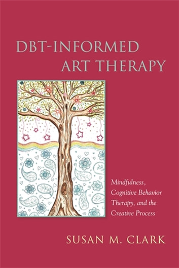DBT-Informed Art Therapy - Mindfulness, Cognitive Behavior Therapy, and the Creative Process ebook by Susan M. Clark